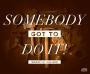 Sombody's Got To Do It